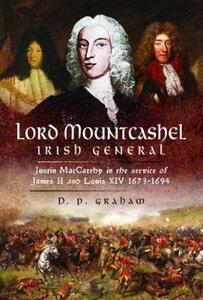 Lord Mountcashel: Irish Jacobite General: Justin MacCarthy in the service of James II and Louis XIV, 1673-1694 - D. P. Graham - cover