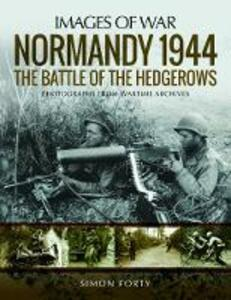 Normandy 1944: The Battle of the Hedgerows: Rare Photographs from Wartime Archives - Simon Forty - cover