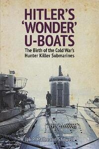 Hitler's 'Wonder' U-Boats: The Birth of the Cold War's Hunter-Killer Submarines - Jak P. Mallmann Showell - cover