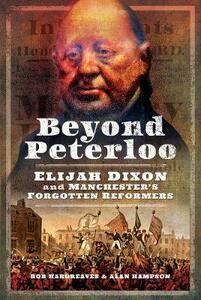 Beyond Peterloo: Elijah Dixon and Manchester's Forgotten Reformers - Robert Hargreaves,Alan Hampson - cover
