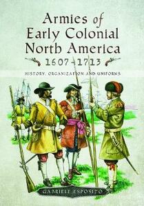 Armies of Early Colonial North America 1607 - 1713: History, Organization and Uniforms - Gabriele Esposito - cover