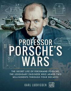 Professor Porsche's Wars: The Secret Life of Ferdinand Porsche, the Legendary Engineer Who Armed Two Belligerents Through Four Decades - Karl Ludvigsen - cover