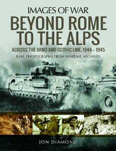 Beyond Rome to the Alps: Across the Arno and Gothic Line, 1944-1945 - Jon Diamond - cover