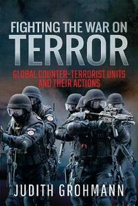 Fighting the War on Terror: Global Counter-terrorist units and their Actions - Grohmann, Judith - cover