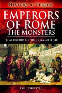 Emperors of Rome: The Monsters: From Tiberius to Elagabalus, AD 14-222 - Paul Chrystal - cover