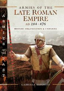 Armies of the Late Roman Empire AD 284 to 476: History, Organization and Uniforms - Gabriele Esposito - cover