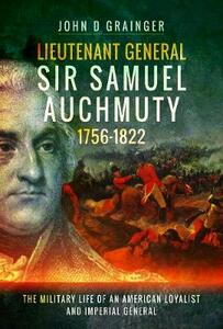 Lieutenant General Sir Samuel Auchmuty 1756-1822: The Military Life of an American Loyalist and Imperial General - John D. Grainger - cover