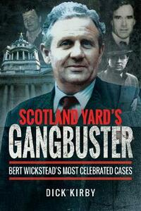 Scotland Yard's Gangbuster: Bert Wickstead's Most Celebrated Cases - Dick Kirby - cover