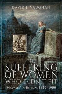 The Suffering of Women Who Didn't Fit: Madness' in Britain, 1450-1950 - David J. Vaughan - cover