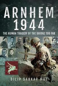 Arnhem 1944: The Human Tragedy of the Bridge Too Far - Dilip Sarkar - cover