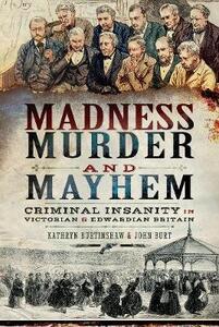 Madness, Murder and Mayhem: Criminal Insanity in Victorian and Edwardian Britain - Kathryn Burtinshaw,John Burt - cover