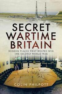 Secret Wartime Britain: Hidden Places That Helped Win the Second World War - Colin Philpott - cover