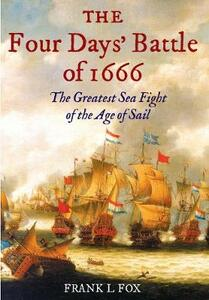 The Four Days' Battle of 1666: The Greatest Sea Fight of the Age of Sail - Frank L. Fox - cover