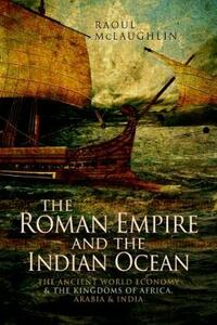 The Roman Empire and the Indian Ocean: The Ancient World Economy and the Kingdoms of Africa, Arabia and India - Raoul McLaughlin - cover