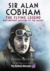 Sir Alan Cobham: The Flying Legend Who Brought Aviation to the Masses - Colin Cruddas - cover