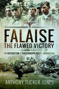 Falaise: The Flawed Victory: The Destruction of Panzergruppe West, August 1944 - Anthony Tucker-Jones - cover