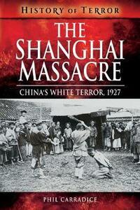 The Shanghai Massacre: China's White Terror, 1927 - Phil Carradice - cover