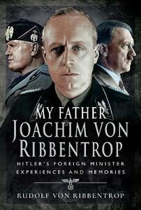My Father Joachim von Ribbentrop: Hitler's Foreign Minister, Experiences and Memories - Ribbentrop, Rudolf von - cover