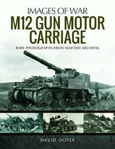 M12 Gun Motor Carriage: Rare Photographs from Wartime Archives - Doyle, David - cover