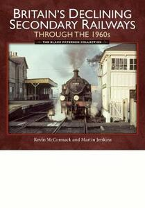 Britain's Declining Secondary Railways through the 1960s: The Blake Paterson Collection - McCormack, Kevin,Jenkins, Martin - cover
