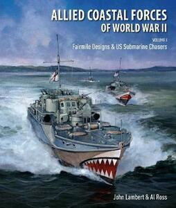 Allied Coastal Forces of World War II: Volume I: Fairmile Designs & US Submarine Chasers - Lambert, John,Ross, Al - cover