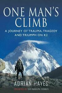 One Man's Climb: A Journey of Trauma, Tragedy and Triumph on K2 - Hayes, Adrian - cover