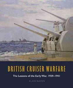 British Cruiser Warfare: The Lessons of the Early War, 1939-1941 - Alan Raven - cover