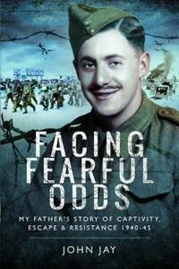 Facing Fearful Odds: My Father's Extraordinary Experiences of Captivity, Escape and Resistance 1940-45 - John Jay - cover
