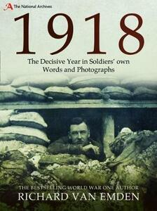 1918: The Decisive Year in Soldiers' own Words and Photographs - Richard Van Emden - cover