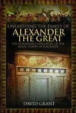 Unearthing the Family of Alexander the Great: The Remarkable Discovery of the Royal Tombs of Macedon