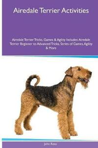 Airedale Terrier Activities Airedale Terrier Tricks, Games & Agility. Includes: Airedale Terrier Beginner to Advanced Tricks, Series of Games, Agility and More - John Ross - cover