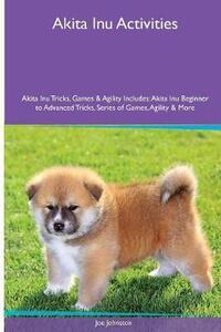 Akita Inu Activities Akita Inu Tricks, Games & Agility. Includes: Akita Inu Beginner to Advanced Tricks, Series of Games, Agility and More - Joe Johnston - cover