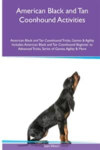 American Black and Tan Coonhound Activities American Black and Tan Coonhound Tricks, Games & Agility. Includes: American Black and Tan Coonhound Beginner to Advanced Tricks, Series of Games, Agility and More - Sean Ellison - cover