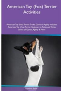 American Toy (Fox) Terrier Activities American Toy (Fox) Terrier Tricks, Games & Agility. Includes: American Toy (Fox) Terrier Beginner to Advanced Tricks, Series of Games, Agility and More - Dominic Slater - cover
