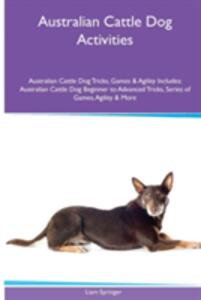 Australian Cattle Dog Activities Australian Cattle Dog Tricks, Games & Agility. Includes: Australian Cattle Dog Beginner to Advanced Tricks, Series of Games, Agility and More - Liam Springer - cover