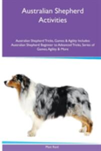 Australian Shepherd Activities Australian Shepherd Tricks, Games & Agility. Includes: Australian Shepherd Beginner to Advanced Tricks, Series of Games, Agility and More - Matt Reid - cover