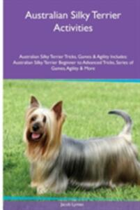 Australian Silky Terrier Activities Australian Silky Terrier Tricks, Games & Agility. Includes: Australian Silky Terrier Beginner to Advanced Tricks, Series of Games, Agility and More - Jacob Lyman - cover