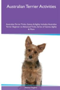 Australian Terrier Activities Australian Terrier Tricks, Games & Agility. Includes: Australian Terrier Beginner to Advanced Tricks, Series of Games, Agility and More - Nathan Hughes - cover