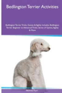 Bedlington Terrier Activities Bedlington Terrier Tricks, Games & Agility. Includes: Bedlington Terrier Beginner to Advanced Tricks, Series of Games, Agility and More - Nicholas Piper - cover