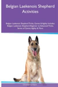 Belgian Laekenois Shepherd Activities Belgian Laekenois Shepherd Tricks, Games & Agility. Includes: Belgian Laekenois Shepherd Beginner to Advanced Tricks, Series of Games, Agility and More - Christian Lambert - cover