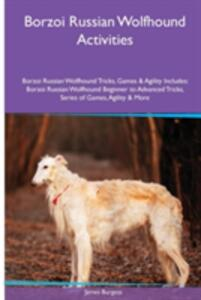 Borzoi Russian Wolfhound Activities Borzoi Russian Wolfhound Tricks, Games & Agility. Includes: Borzoi Russian Wolfhound Beginner to Advanced Tricks, Series of Games, Agility and More - James Burgess - cover