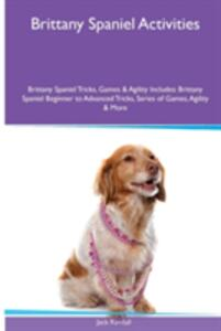 Brittany Spaniel Activities Brittany Spaniel Tricks, Games & Agility. Includes: Brittany Spaniel Beginner to Advanced Tricks, Series of Games, Agility and More - Jack Randall - cover