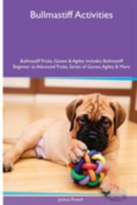 Bullmastiff Activities Bullmastiff Tricks, Games & Agility. Includes: Bullmastiff Beginner to Advanced Tricks, Series of Games, Agility and More - Joshua Powell - cover