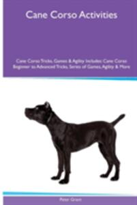 Cane Corso Activities Cane Corso Tricks, Games & Agility. Includes: Cane Corso Beginner to Advanced Tricks, Series of Games, Agility and More - Peter Grant - cover