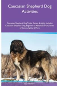 Caucasian Shepherd Dog Activities Caucasian Shepherd Dog Tricks, Games & Agility. Includes: Caucasian Shepherd Dog Beginner to Advanced Tricks, Series of Games, Agility and More - Sean Howard - cover