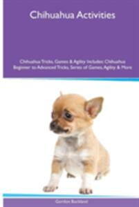 Chihuahua Activities Chihuahua Tricks, Games & Agility. Includes: Chihuahua Beginner to Advanced Tricks, Series of Games, Agility and More - Gordon Buckland - cover