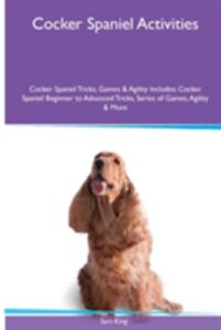 Cocker Spaniel Activities Cocker Spaniel Tricks, Games & Agility. Includes: Cocker Spaniel Beginner to Advanced Tricks, Series of Games, Agility and More - Sam King - cover