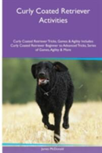 Curly Coated Retriever Activities Curly Coated Retriever Tricks, Games & Agility. Includes: Curly Coated Retriever Beginner to Advanced Tricks, Series of Games, Agility and More - James McDonald - cover