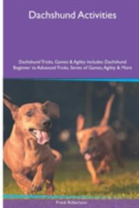 Dachshund Activities Dachshund Tricks, Games & Agility. Includes: Dachshund Beginner to Advanced Tricks, Series of Games, Agility and More - Frank Robertson - cover