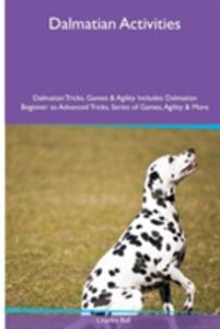 Dalmatian Activities Dalmatian Tricks, Games & Agility. Includes: Dalmatian Beginner to Advanced Tricks, Series of Games, Agility and More - Charles Ball - cover